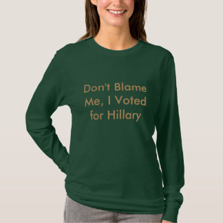 Don't Blame Me, I Voted for Hillary T-Shirt