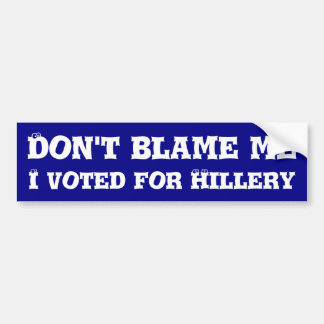 Don't blame me, I voted for Hillery Bumper Sticker