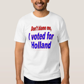Don't Blame Me, I Voted for Holland T Shirt