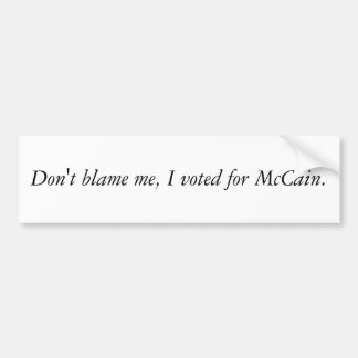 Don't blame me, I voted for McCain. Car Bumper Sticker