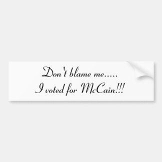 Don't blame me.....I voted for McCain!!! Car Bumper Sticker