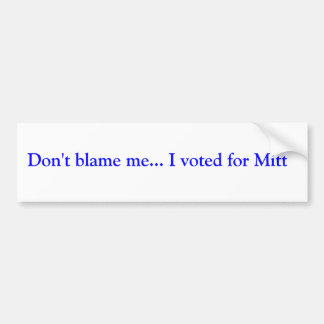 Don't blame me... I voted for Mitt Bumper Sticker