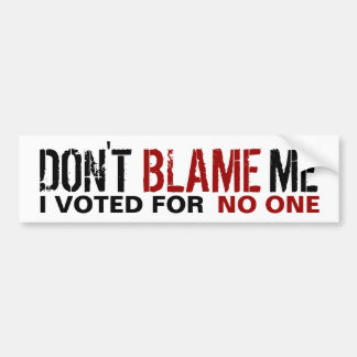 Don't Blame Me, I Voted for no one Bumper Sticker