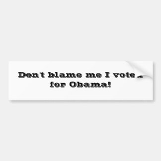 Don't blame me I voted for Obama! Bumper Stickers