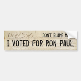 Don't blame me. I voted for Ron Paul. Car Bumper Sticker