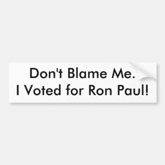 Don't Blame Me.I Voted for Ron Paul! Bumper Sticker