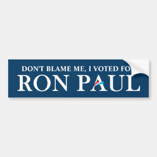 Don't blame me, I voted for Ron Paul. Car Bumper Sticker