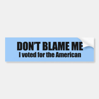 Don't blame me, I voted for the American Bumper Sticker