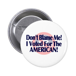 Dont blame me, I voted for the American Pinback Buttons