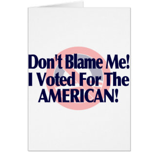 Dont blame me, I voted for the American Card