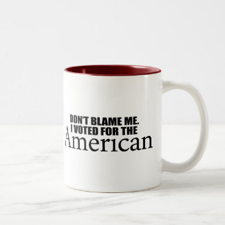 Don't blame me I voted for the American Coffee Mugs