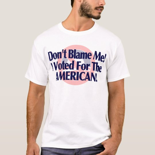 Dont blame me, I voted for the American T-Shirt