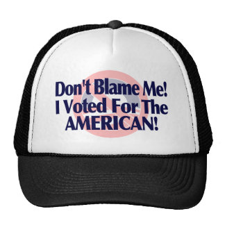 Dont blame me, I voted for the American Trucker Hat