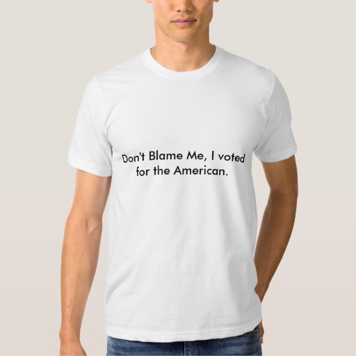 Don't Blame Me, I voted for the American. Tshirts