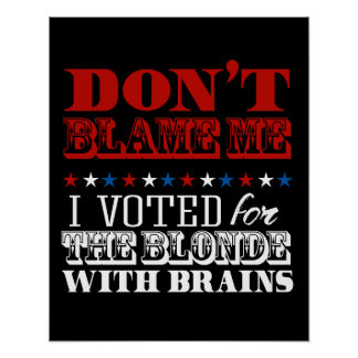 Don't blame me I voted for the blonde - Anti-Trump Poster