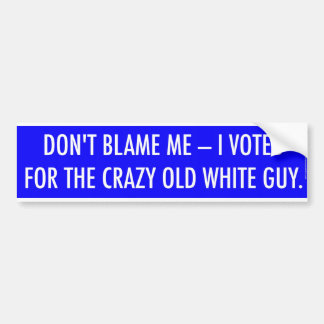 DON'T BLAME ME - I VOTED FOR THE CRAZY OLD WHITE BUMPER STICKER