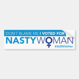 Don't Blame Me, I Voted for the Nasty Woman Bumper Sticker