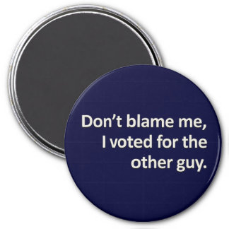 Don't blame me I voted for the other guy Fridge Magnets