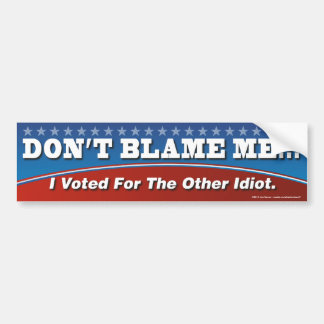 Don't Blame Me I Voted For The Other Idiot Sticker Bumper Sticker