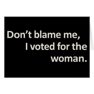 Don't blame me I voted for the woman Card