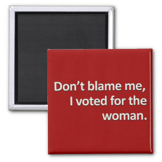 Don't blame me I voted for the woman Fridge Magnets