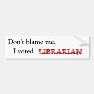 Don't blame me., I voted, LIBRARIAN Bumper Stickers