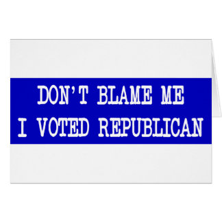 Don't Blame Me I Voted Republican Card