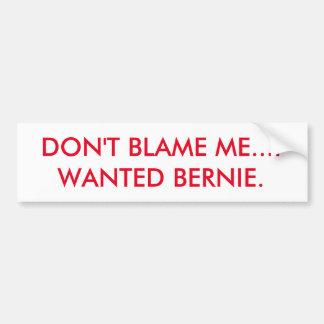 DON'T BLAME ME...I WANTED BERNIE. BUMPER STICKER