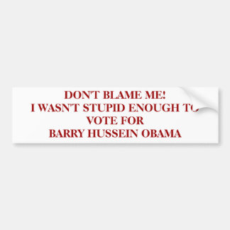 DON'T BLAME ME!I WASN'T STUPID ENOUGH TO VOTE F... BUMPER STICKERS
