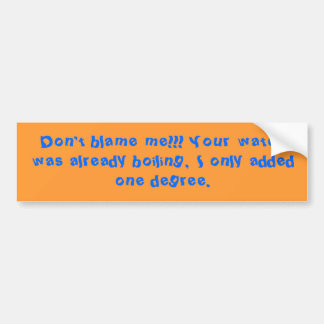 Don't blame me!!! Your water was already boilin... Car Bumper Sticker