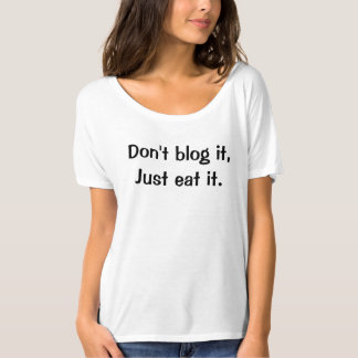 Dont blog it, just eat it T-Shirt