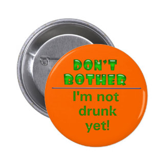 Don't Bother. I'm not drunk yet! Pinback Button