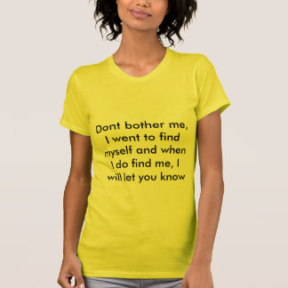 Dont bother me, I went to find myself and when ... T-Shirt