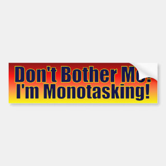 Don't Bother Me - I'm Mono Tasking! Bumper Sticker