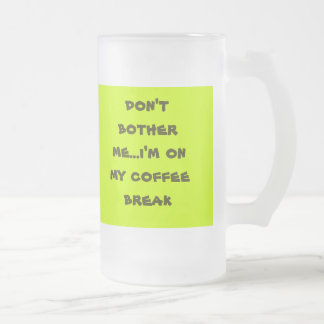 don't bother me...i'm on my coffee break... frosted glass beer mug