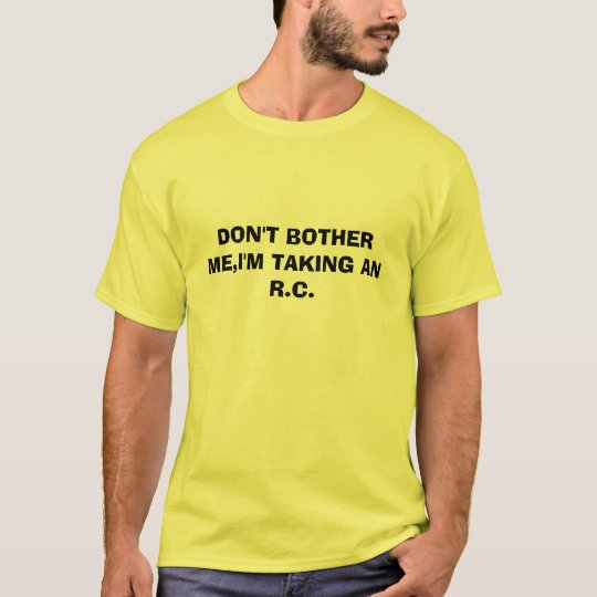 DON'T BOTHER ME,I'M TAKING AN R.C. T-Shirt