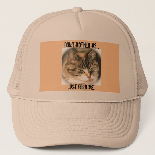 Don't bother me..., just feed me! trucker hat