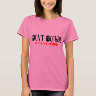Don't Bother Period T-Shirt
