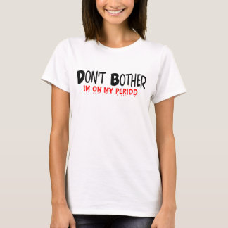 Don't Bother Period Tee Shirt