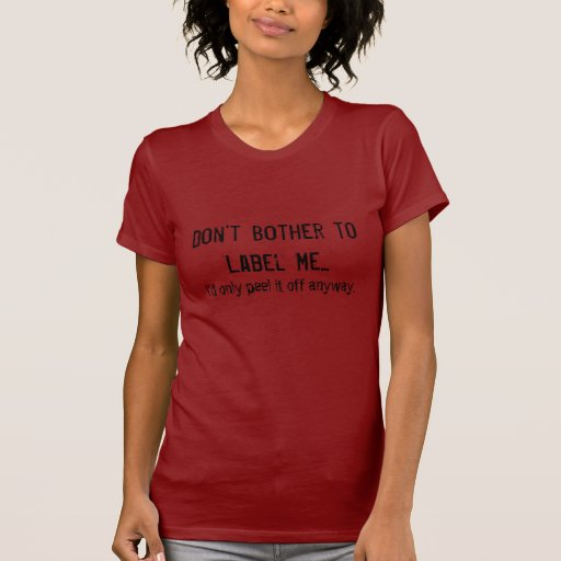 Don't Bother to Label Me... T Shirts