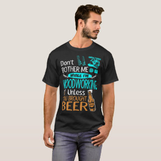 Dont Bother While Woodworking Unless Brought Beer T-Shirt