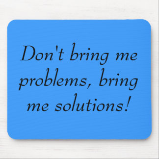 Don't bring me problems, bring me solutions! mouse pads