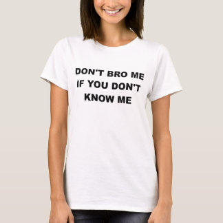 DONT BRO ME IF YOU DONT KNOW ME.png T-Shirt
