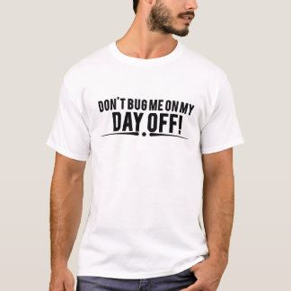 Don't bug me on my day off T-Shirt
