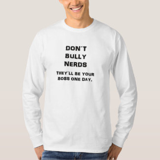 Don't bully nerds, they will be your boss one day. T-Shirt
