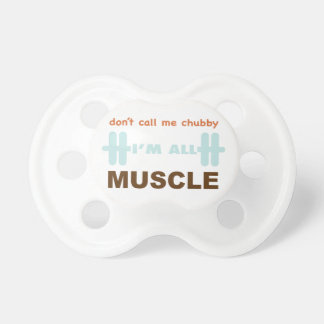 Don't call me chubby I'm all muscle Pacifiers