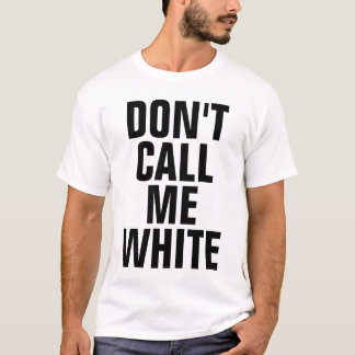 Don't Call Me White T-Shirt