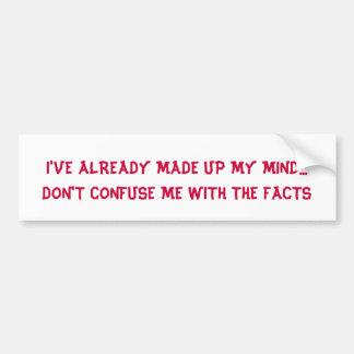 DON'T CONFUSE ME WITH THE FACTS - bumper sticker