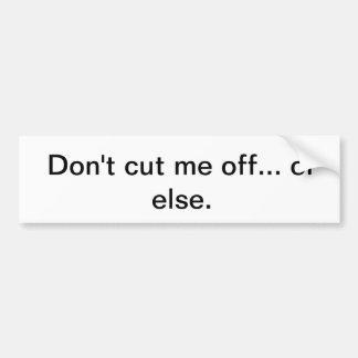 Don't cut me off... or else. car bumper sticker