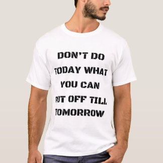 Don't Do Today What You Can Put Off Till Tomorrow T-Shirt